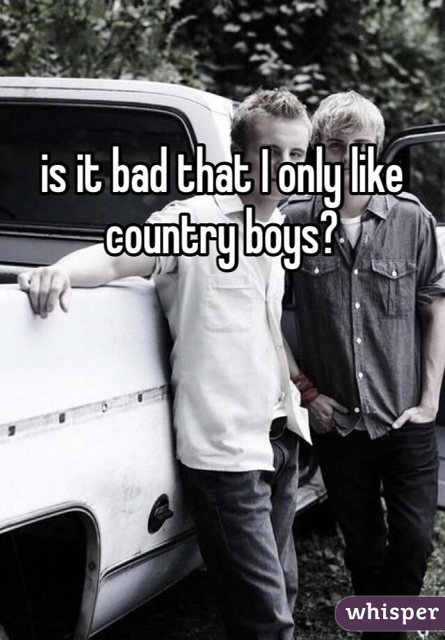 is it bad that I only like country boys?