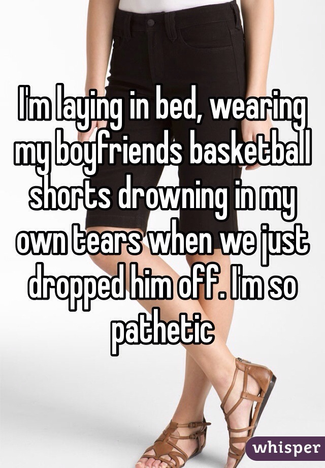 I'm laying in bed, wearing my boyfriends basketball shorts drowning in my own tears when we just dropped him off. I'm so pathetic