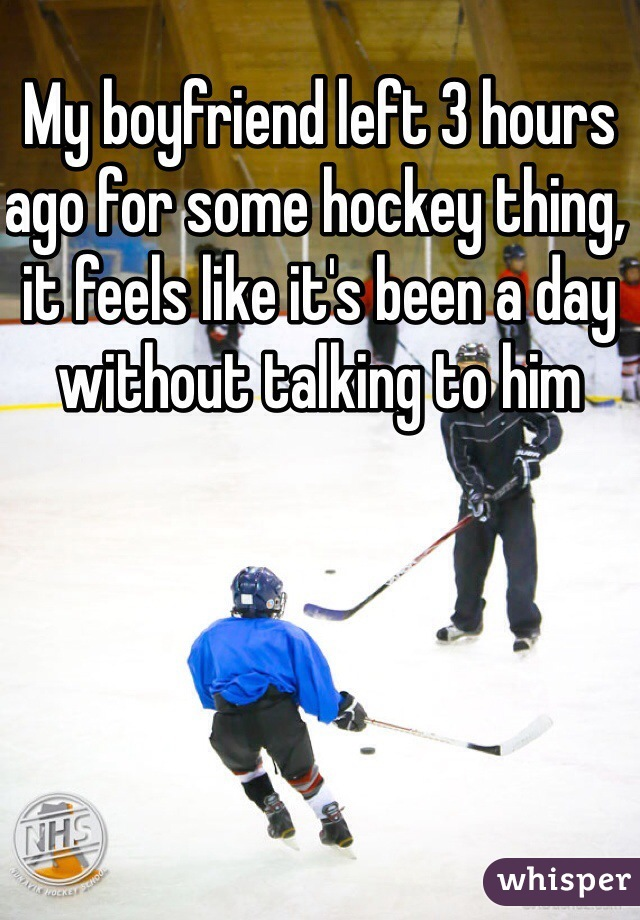 My boyfriend left 3 hours ago for some hockey thing, it feels like it's been a day without talking to him