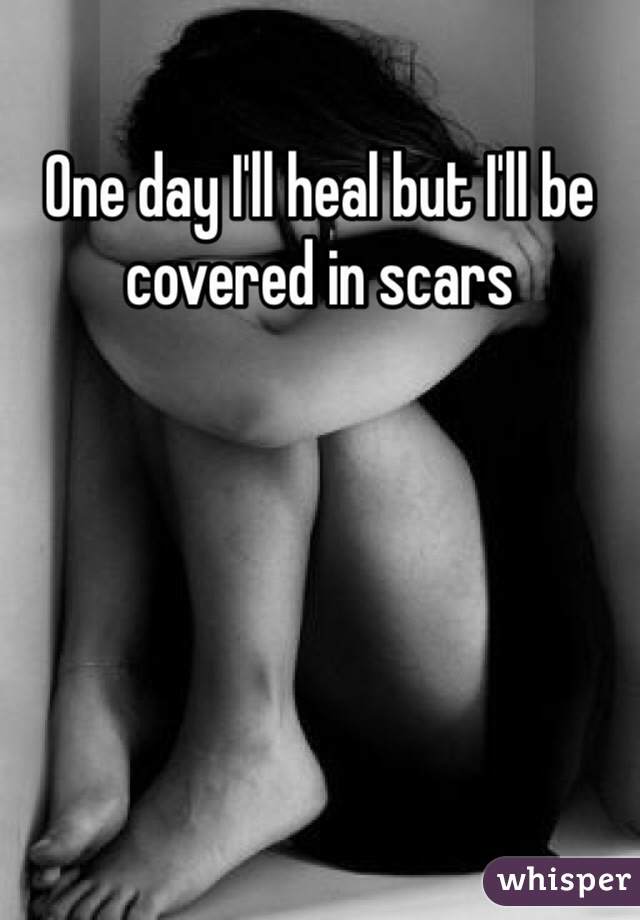 One day I'll heal but I'll be covered in scars