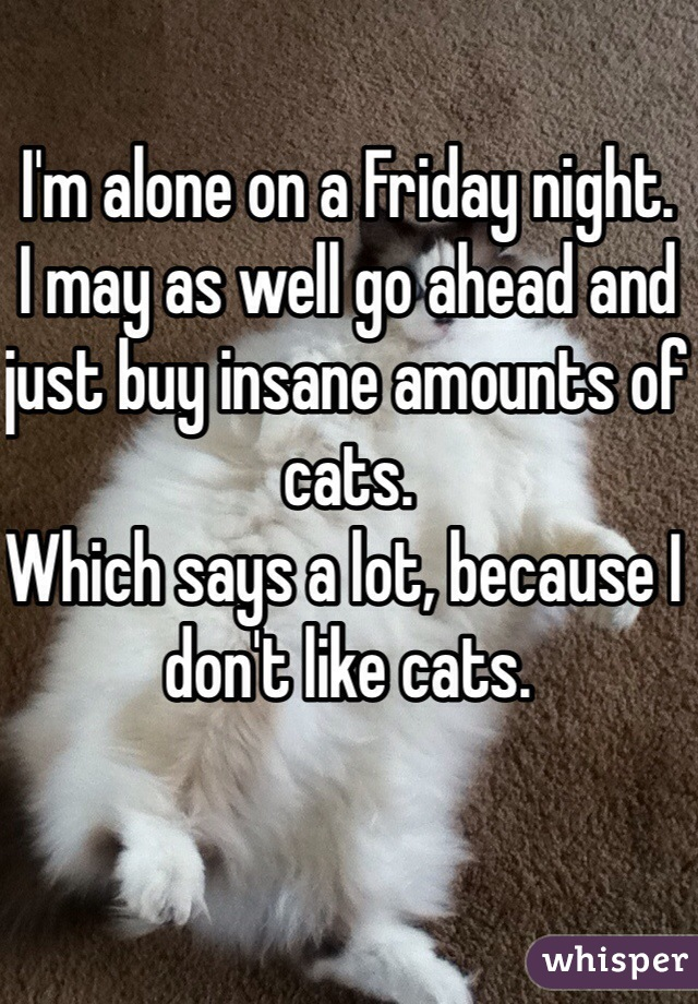 I'm alone on a Friday night.  I may as well go ahead and just buy insane amounts of cats. Which says a lot, because I don't like cats.