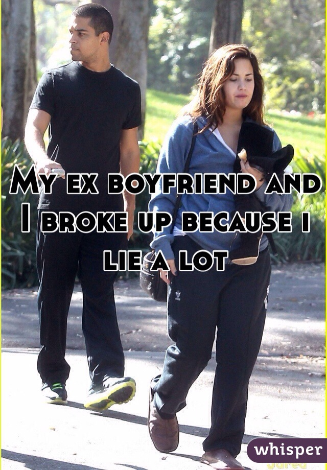 My ex boyfriend and I broke up because i lie a lot