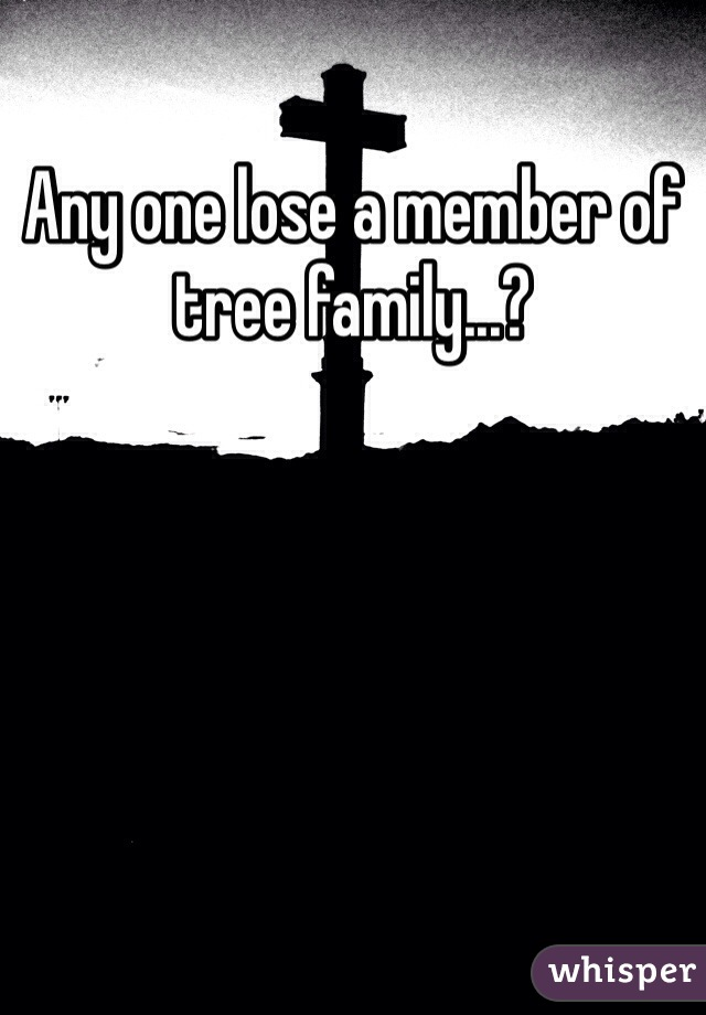 Any one lose a member of tree family...?