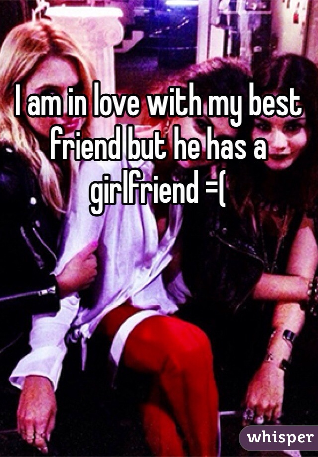 I am in love with my best friend but he has a girlfriend =(