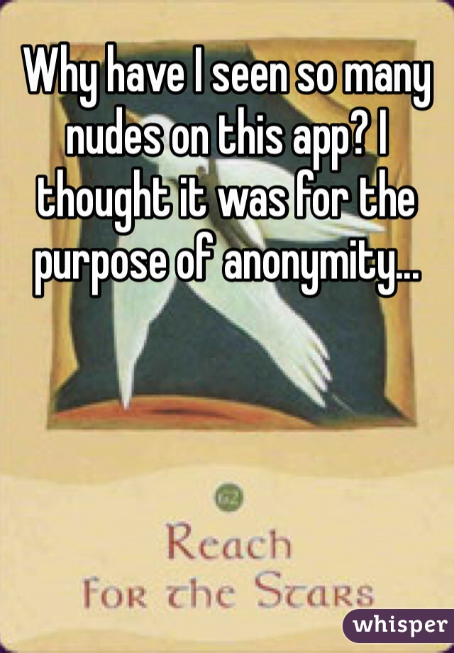 Why have I seen so many nudes on this app? I thought it was for the purpose of anonymity...