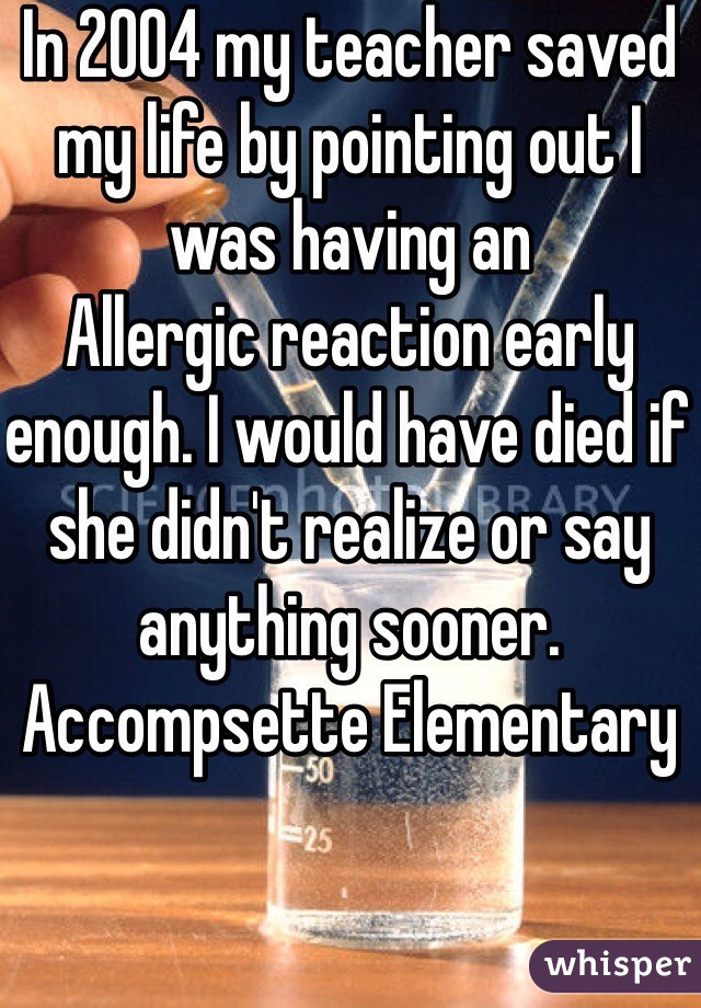 In 2004 my teacher saved my life by pointing out I was having an Allergic reaction early enough. I would have died if she didn't realize or say anything sooner. Accompsette Elementary