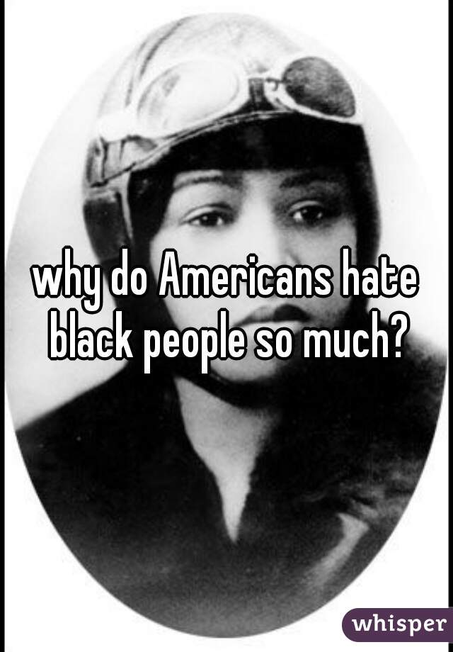 why do Americans hate black people so much?
