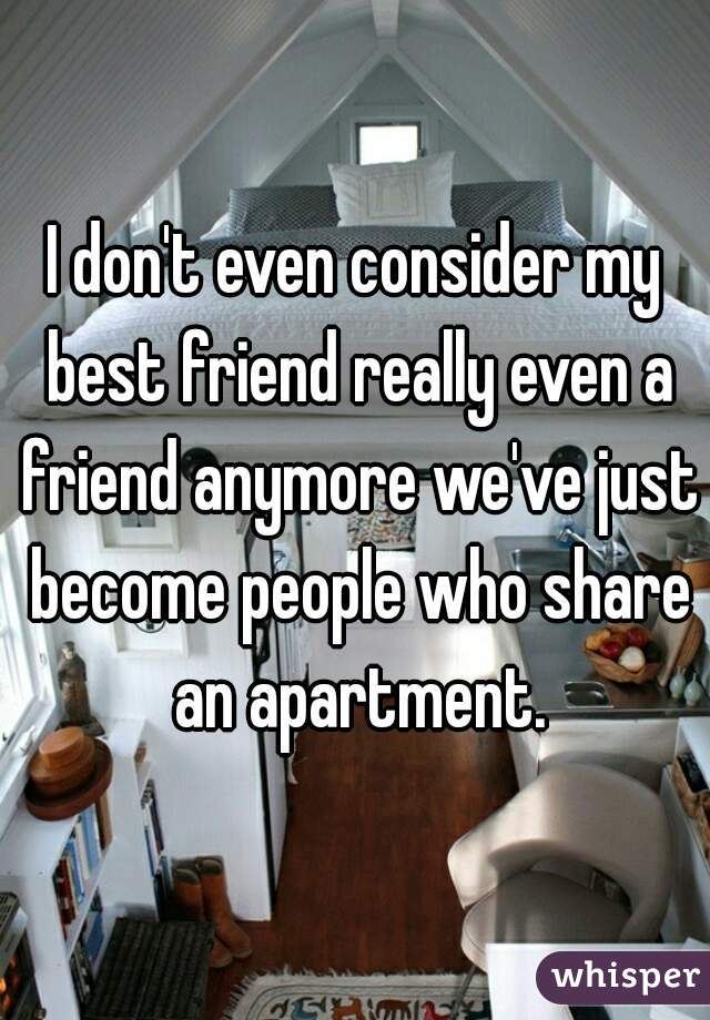 I don't even consider my best friend really even a friend anymore we've just become people who share an apartment.