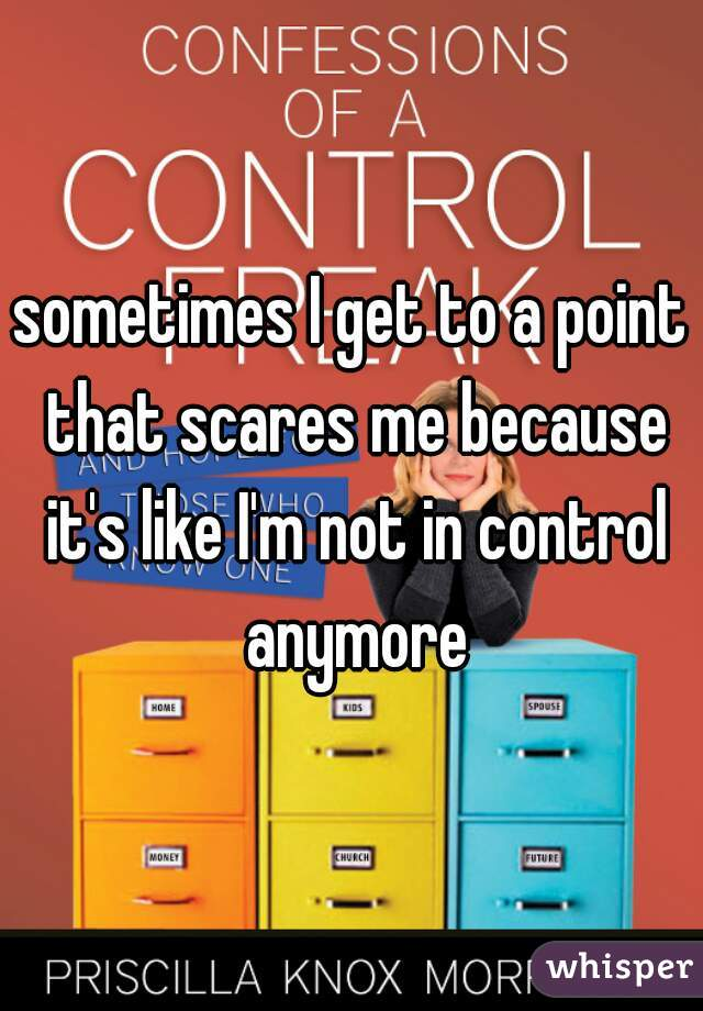 sometimes I get to a point that scares me because it's like I'm not in control anymore