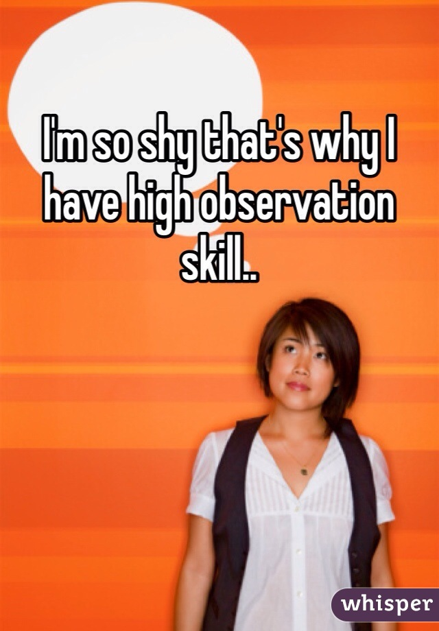 I'm so shy that's why I have high observation skill..