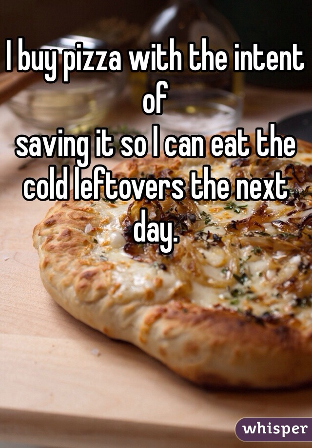 I buy pizza with the intent of saving it so I can eat the cold leftovers the next day.