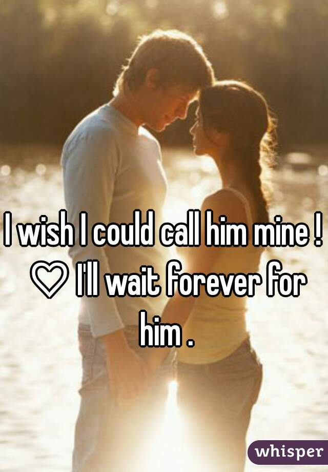 I wish I could call him mine ! ♡ I'll wait forever for him .