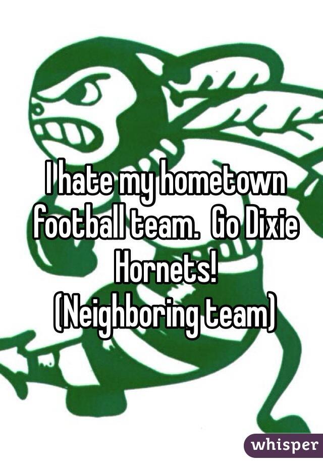 I hate my hometown football team.  Go Dixie Hornets!           (Neighboring team)