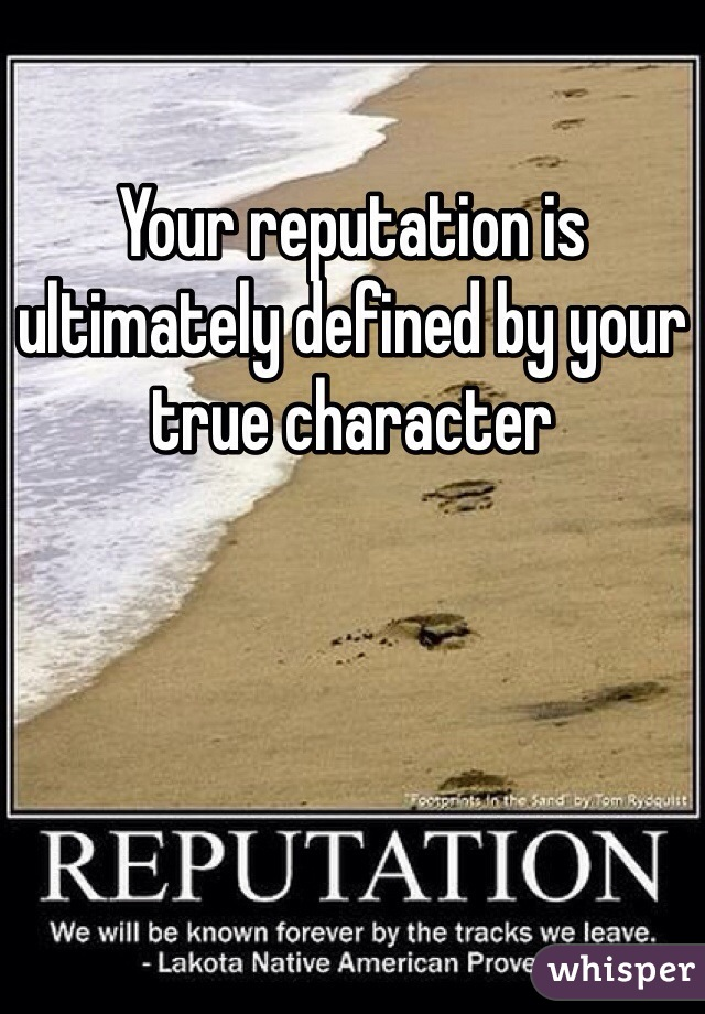 Your reputation is ultimately defined by your true character