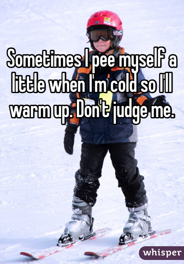 Sometimes I pee myself a little when I'm cold so I'll warm up. Don't judge me.