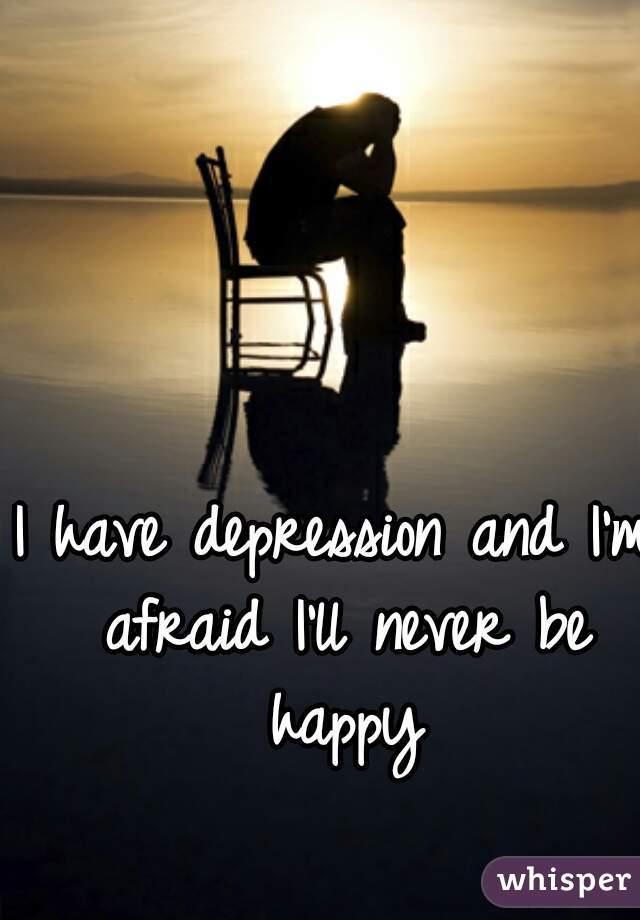 I have depression and I'm afraid I'll never be happy