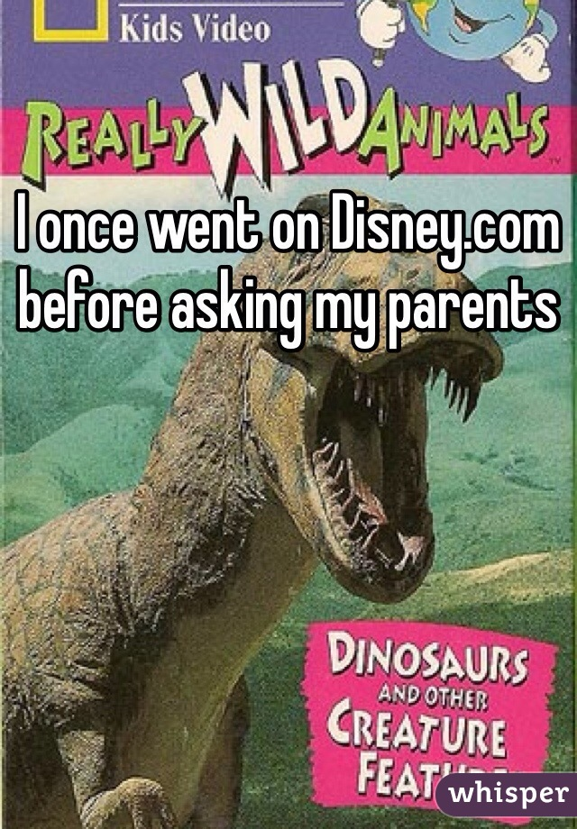 I once went on Disney.com before asking my parents