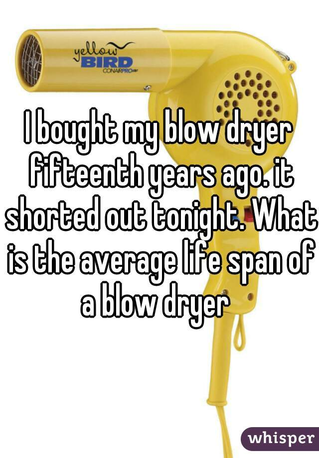 I bought my blow dryer fifteenth years ago. it shorted out tonight. What is the average life span of a blow dryer