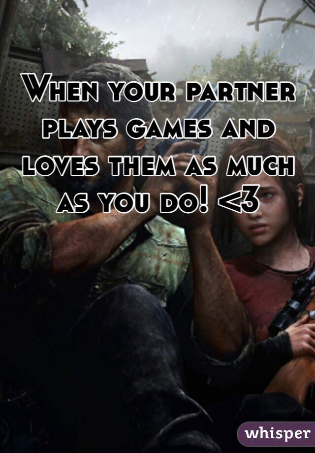 When your partner plays games and loves them as much as you do! <3
