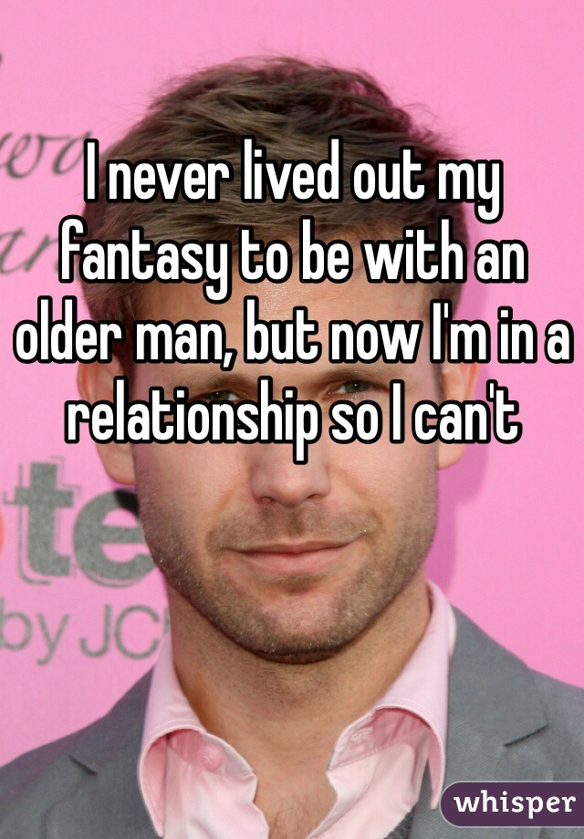 I never lived out my fantasy to be with an older man, but now I'm in a relationship so I can't