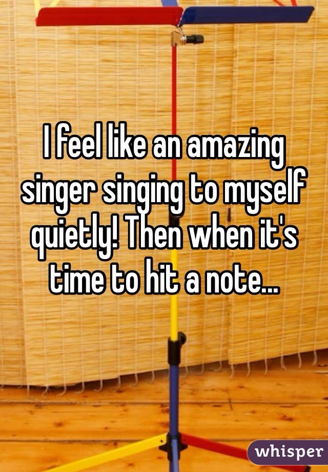 I feel like an amazing singer singing to myself quietly! Then when it's time to hit a note...