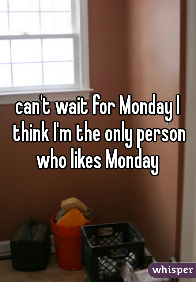 can't wait for Monday I think I'm the only person who likes Monday