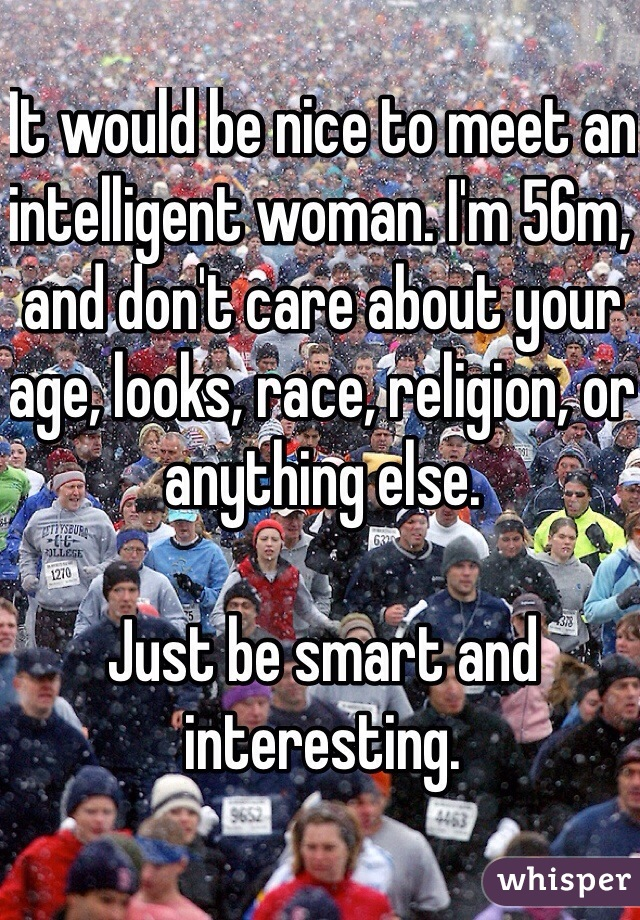 It would be nice to meet an intelligent woman. I'm 56m, and don't care about your age, looks, race, religion, or anything else.   Just be smart and interesting.
