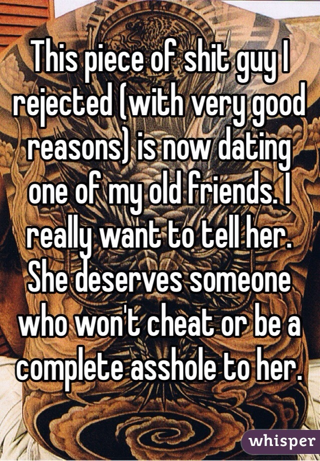 This piece of shit guy I rejected (with very good reasons) is now dating one of my old friends. I really want to tell her. She deserves someone who won't cheat or be a complete asshole to her.