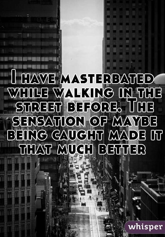 I have masterbated while walking in the street before. The sensation of maybe being caught made it that much better