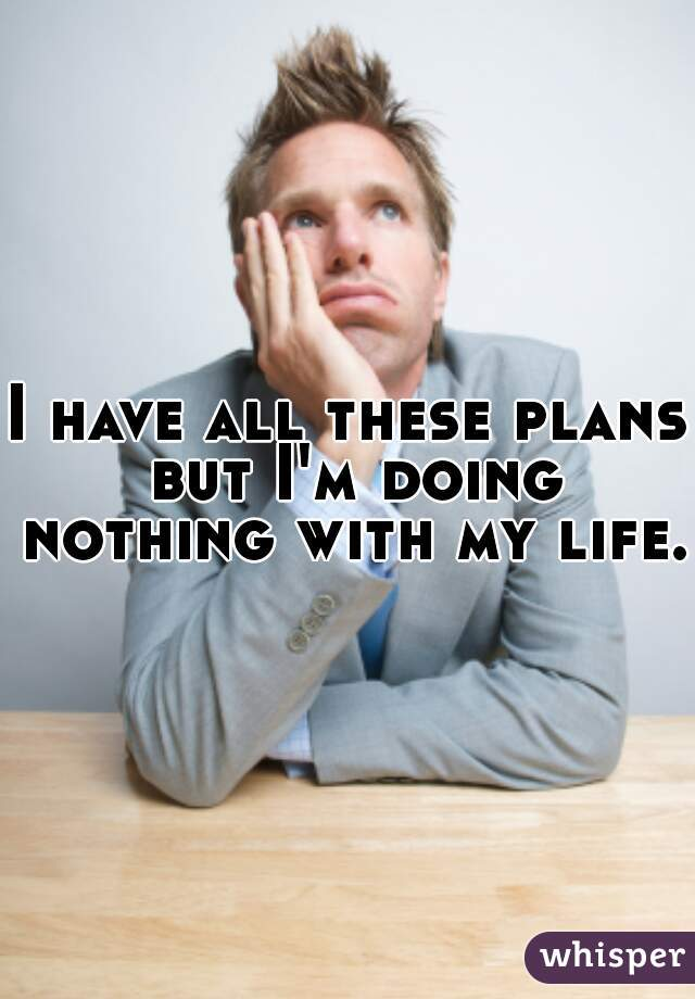 I have all these plans but I'm doing nothing with my life.