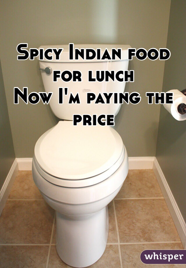 Spicy Indian food for lunch  Now I'm paying the price
