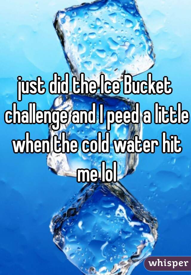 just did the Ice Bucket challenge and I peed a little when the cold water hit me lol