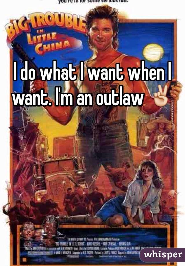 I do what I want when I want. I'm an outlaw ✌️