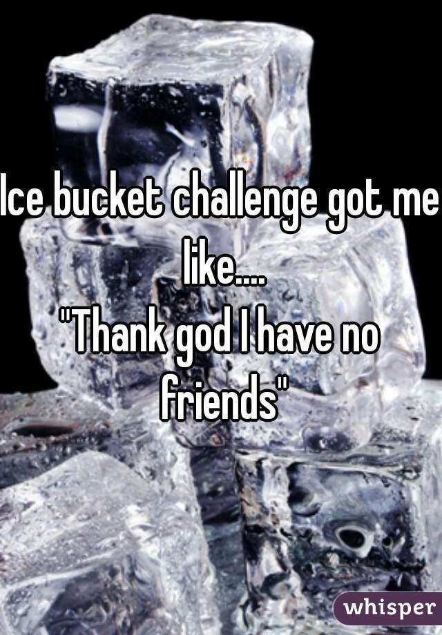 "Ice bucket challenge got me like.... ""Thank god I have no friends"""