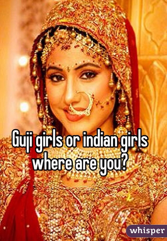 Guji girls or indian girls where are you?