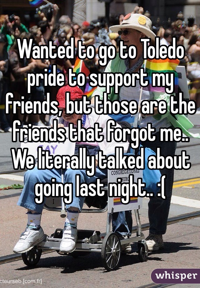 Wanted to go to Toledo pride to support my friends, but those are the friends that forgot me.. We literally talked about going last night.. :(