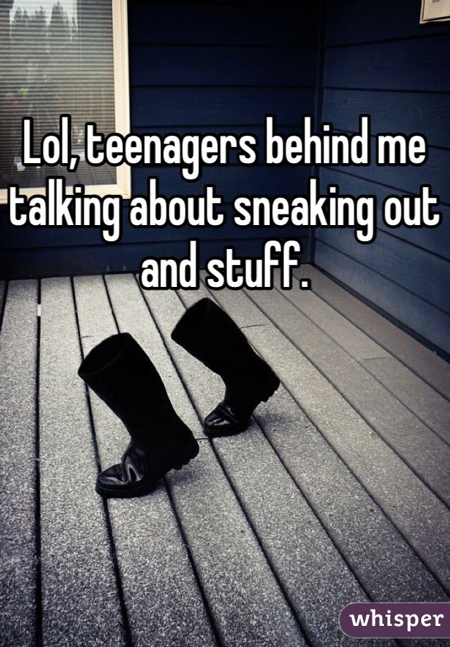 Lol, teenagers behind me talking about sneaking out and stuff.