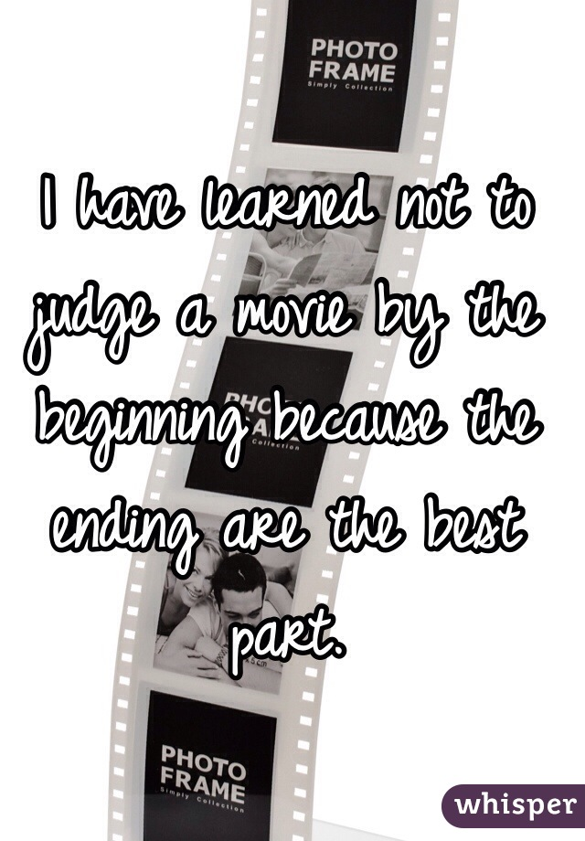 I have learned not to judge a movie by the beginning because the ending are the best part.