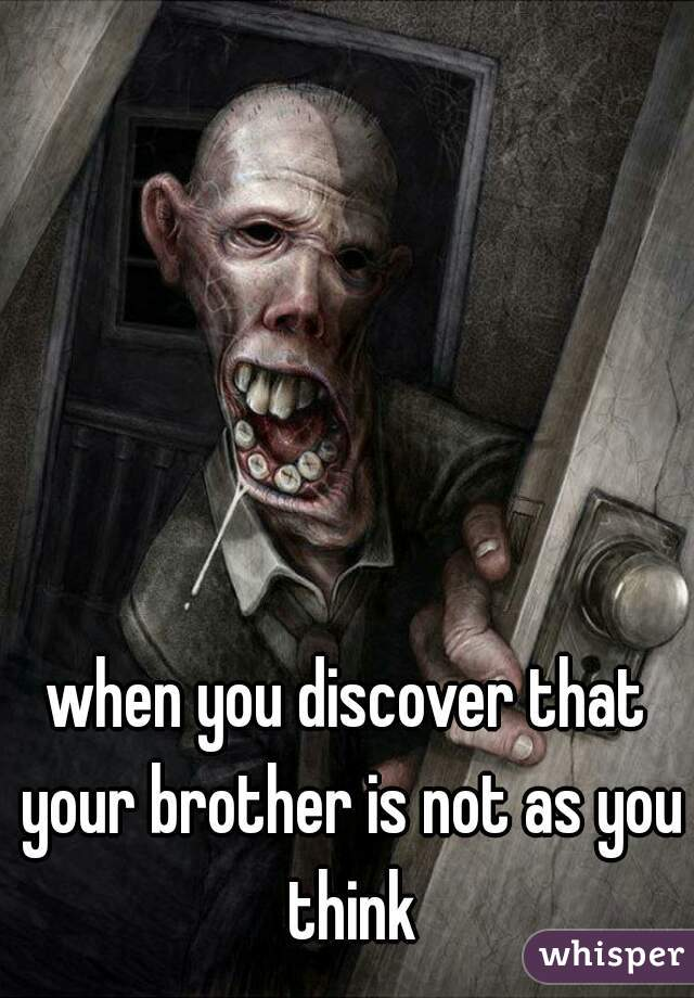 when you discover that your brother is not as you think