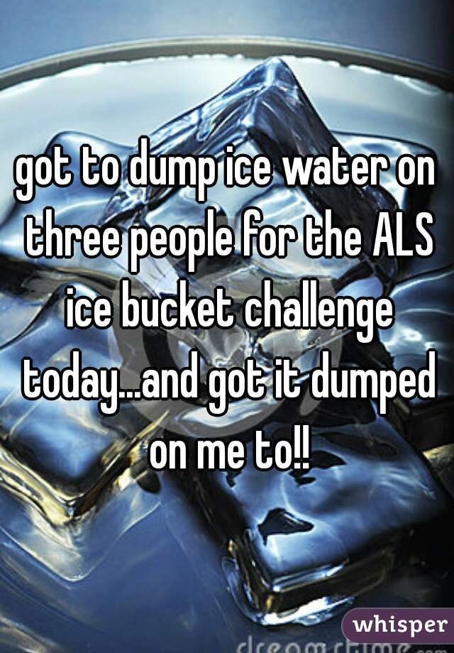 got to dump ice water on three people for the ALS ice bucket challenge today...and got it dumped on me to!!
