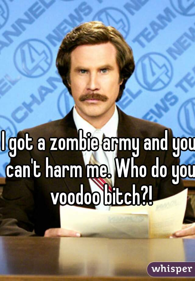 I got a zombie army and you can't harm me. Who do you voodoo bitch?!
