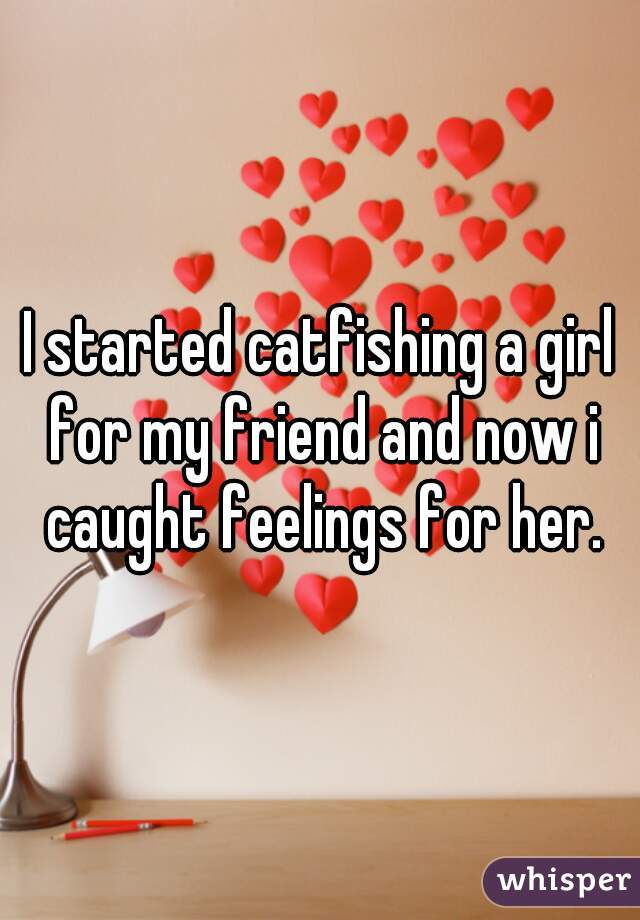 I started catfishing a girl for my friend and now i caught feelings for her.