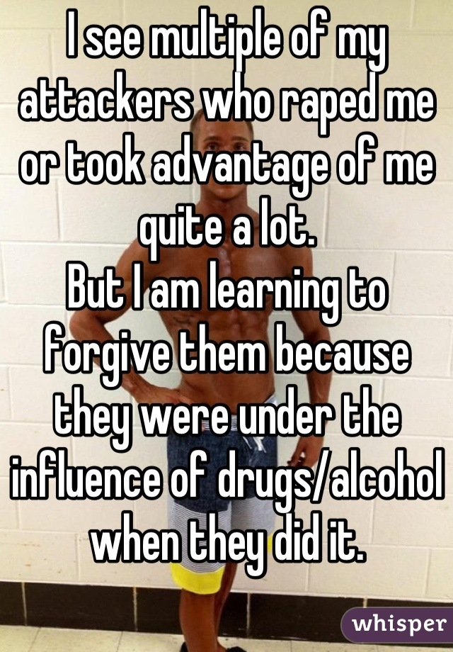 I see multiple of my attackers who raped me or took advantage of me quite a lot. But I am learning to forgive them because they were under the influence of drugs/alcohol when they did it.