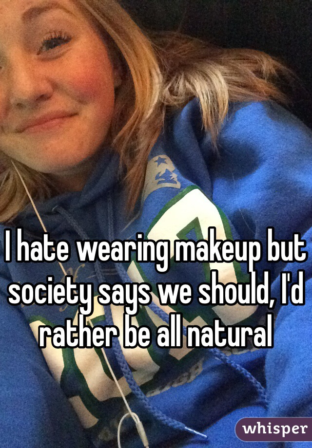 I hate wearing makeup but society says we should, I'd rather be all natural
