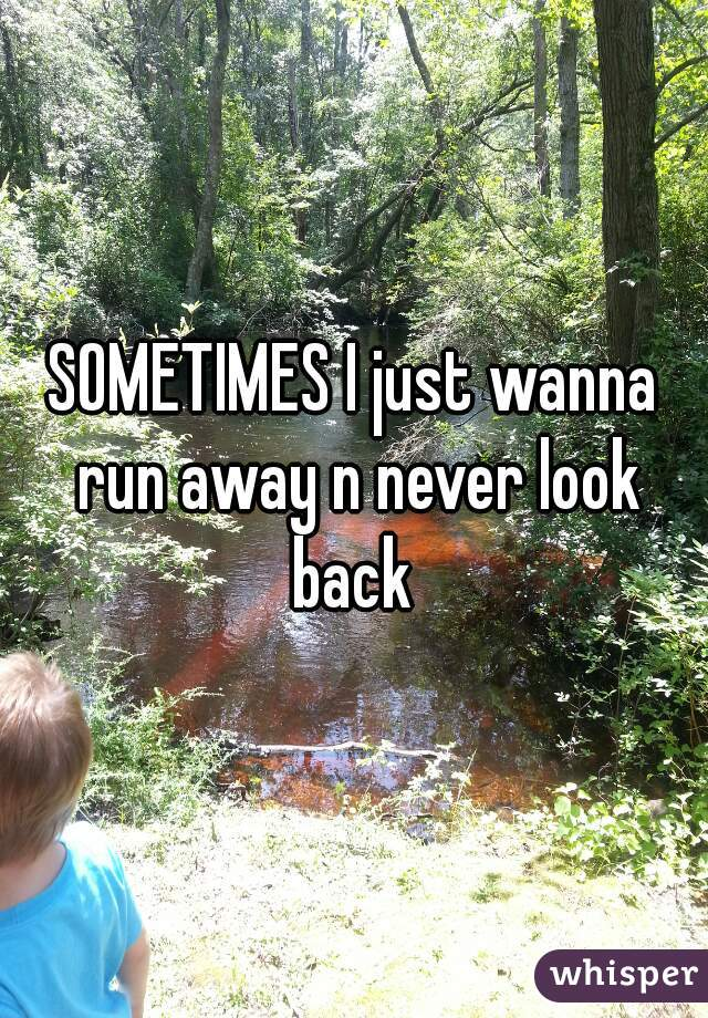 SOMETIMES I just wanna run away n never look back