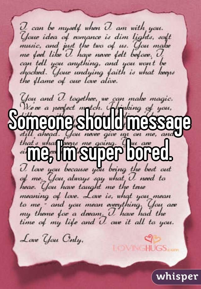 Someone should message me, I'm super bored.