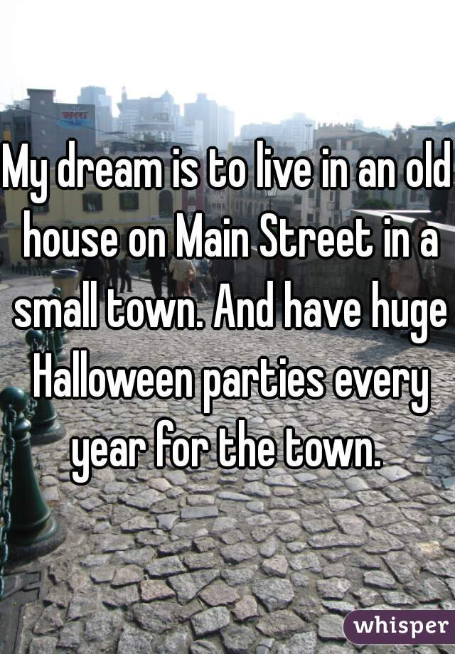 My dream is to live in an old house on Main Street in a small town. And have huge Halloween parties every year for the town.