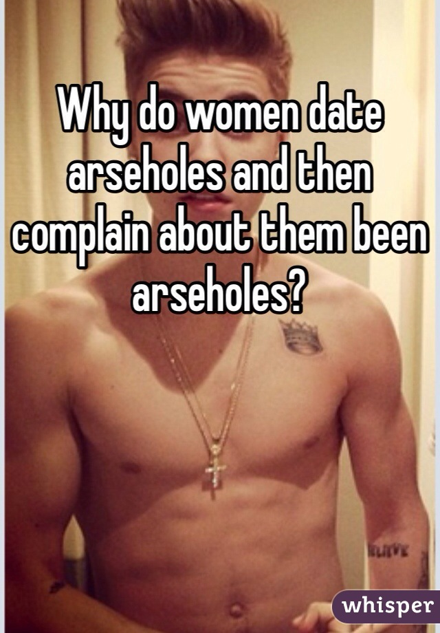 Why do women date arseholes and then complain about them been arseholes?