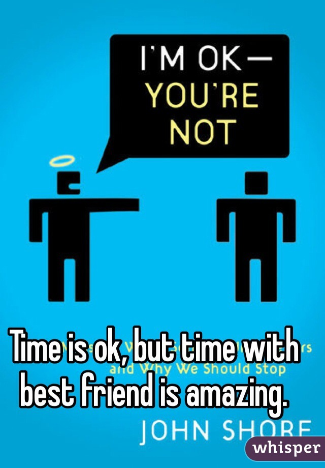 Time is ok, but time with best friend is amazing.
