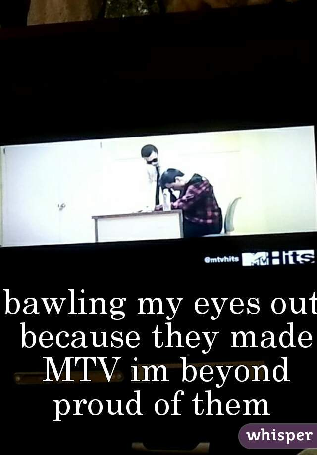 bawling my eyes out because they made MTV im beyond proud of them